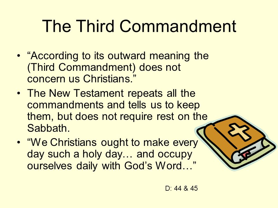 The Third Commandment According to its outward meaning the (Third Commandment) does not concern us Christians. The New Testament repeats all the commandments and tells us to keep them, but does not require rest on the Sabbath.