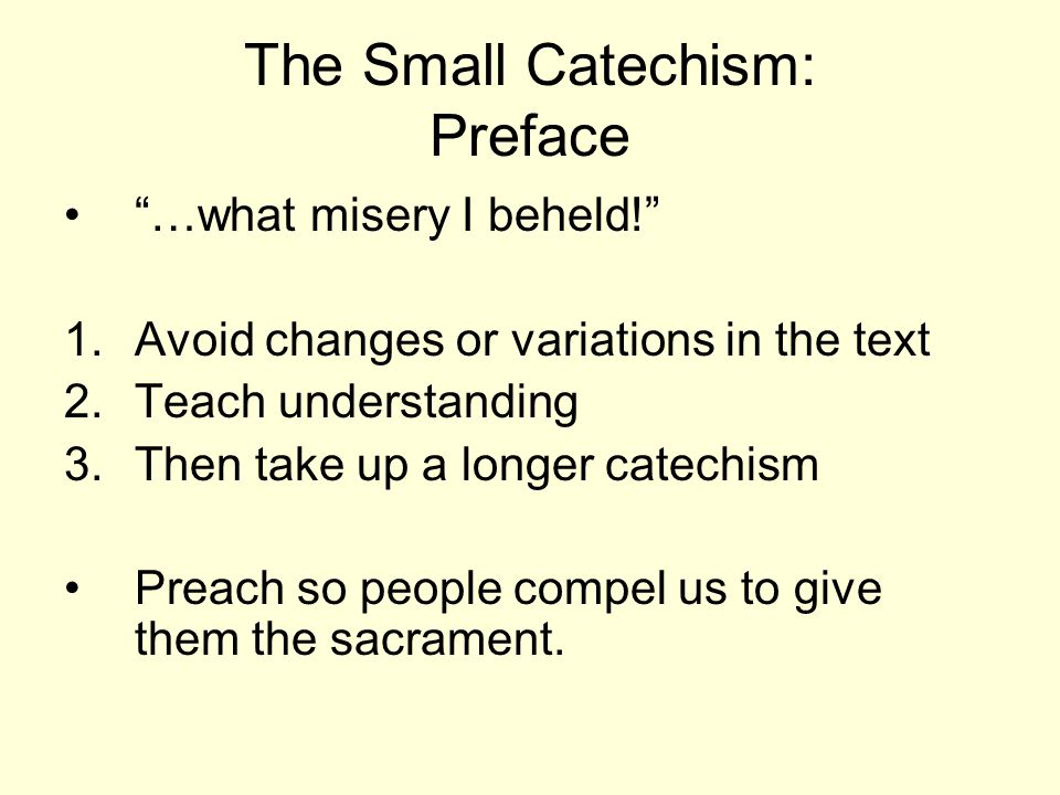 The Small Catechism: Preface …what misery I beheld! 1.Avoid changes or variations in the text 2.Teach understanding 3.Then take up a longer catechism Preach so people compel us to give them the sacrament.