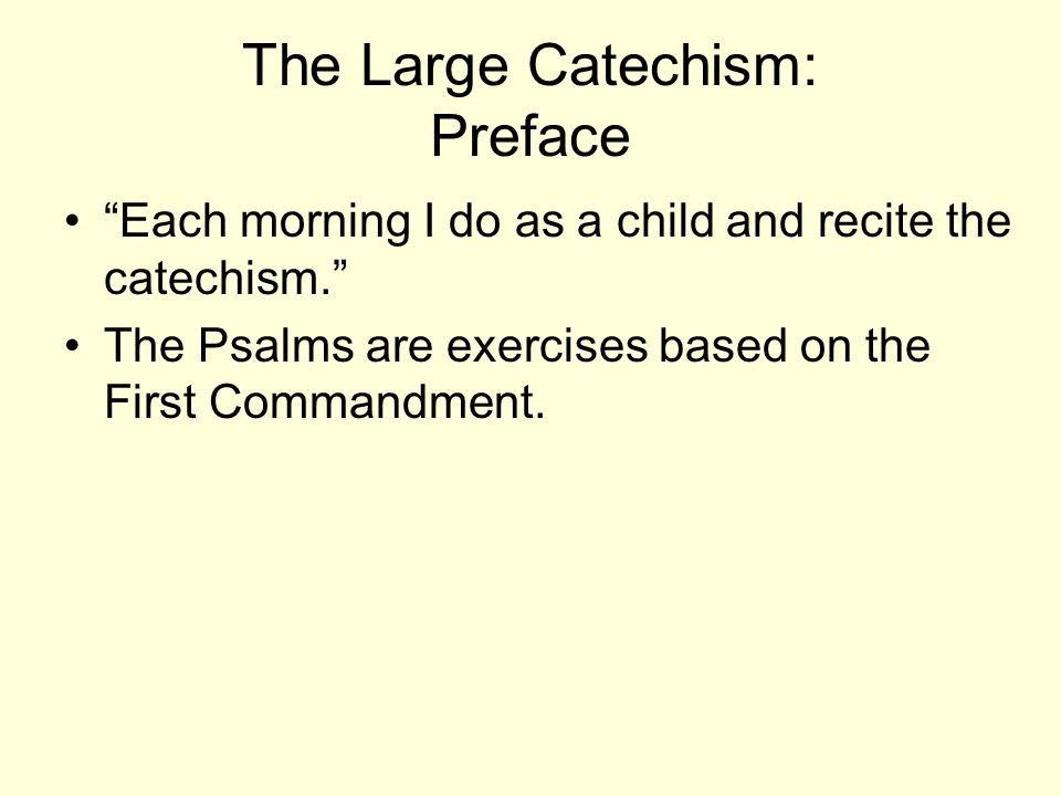 The Large Catechism: Preface Each morning I do as a child and recite the catechism. The Psalms are exercises based on the First Commandment.