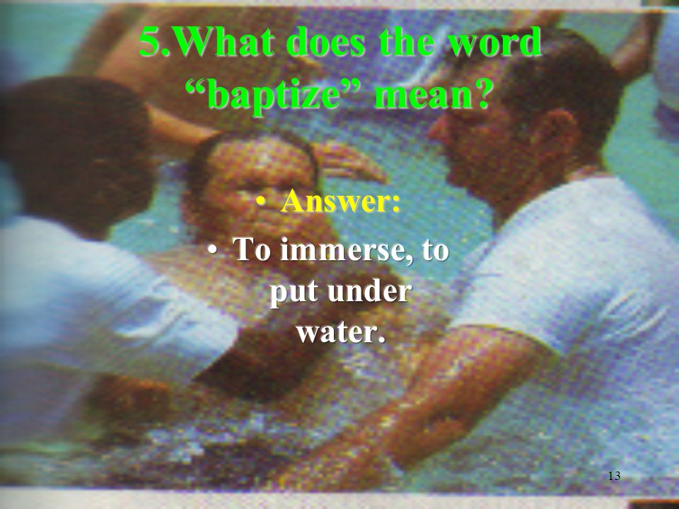 13 5.What does the word baptize mean?