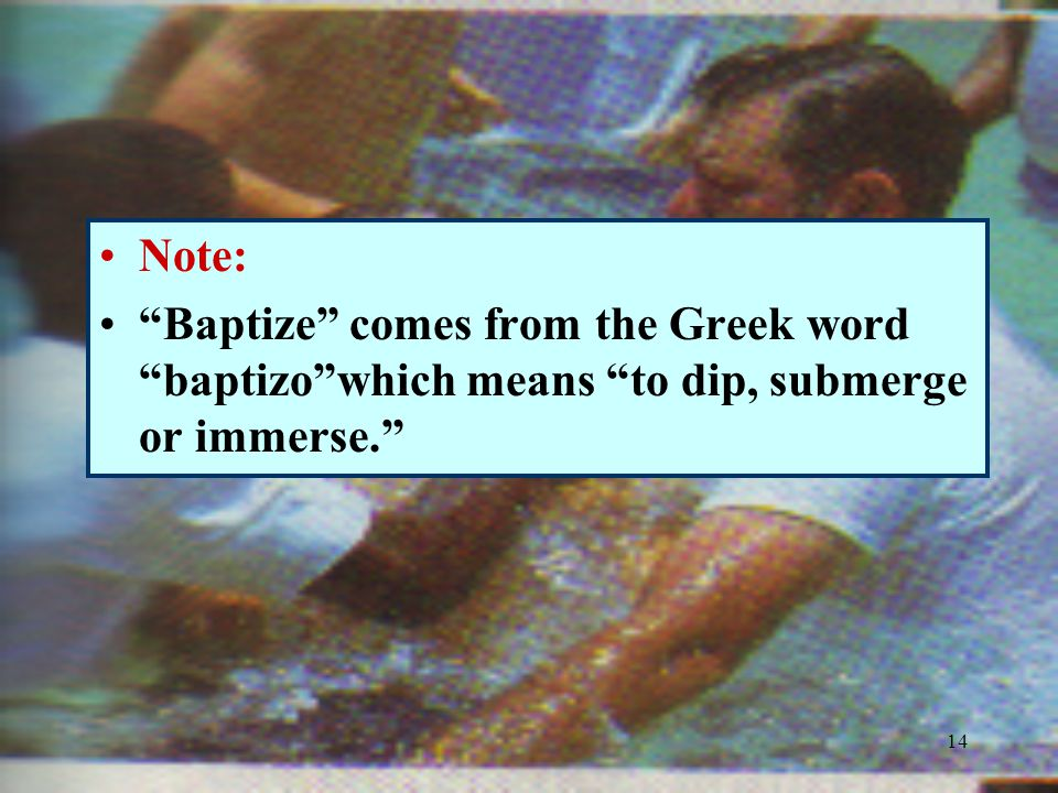14 Note: Baptize comes from the Greek word baptizo which means to dip, submerge or immerse.