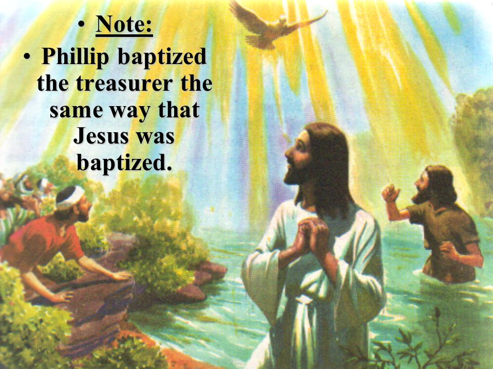 Note:Note: Phillip baptized the treasurer the same way that Jesus was baptized.Phillip baptized the treasurer the same way that Jesus was baptized.