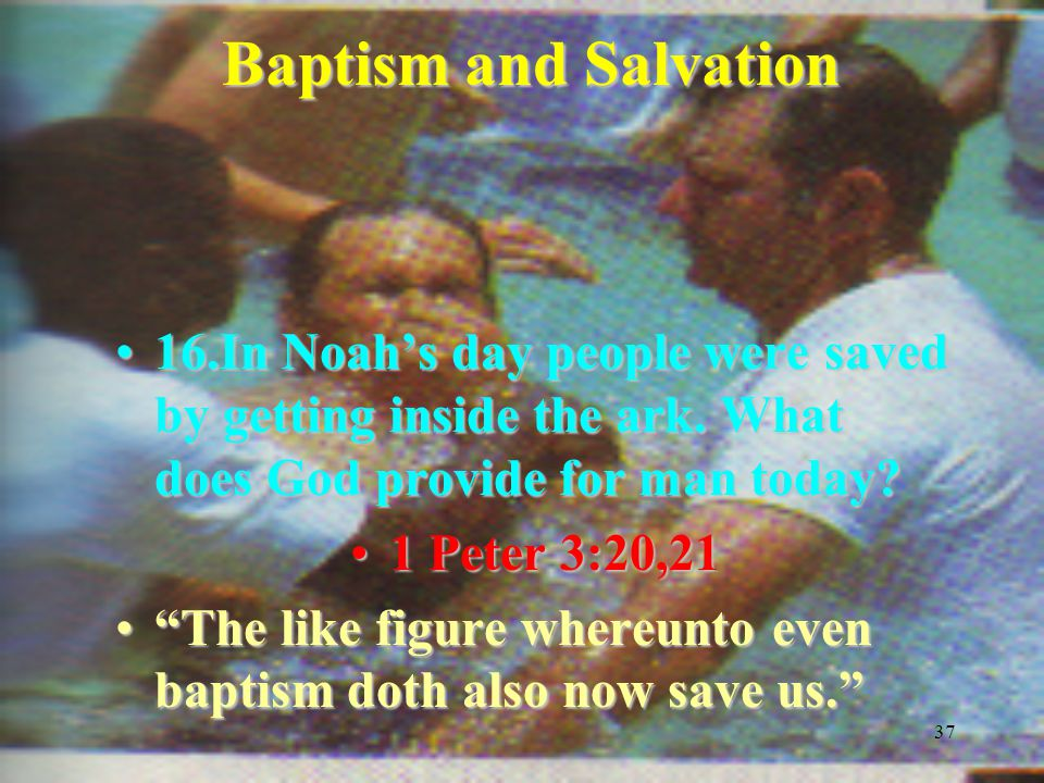 37 Baptism and Salvation 16.In Noah's day people were saved by getting inside the ark.