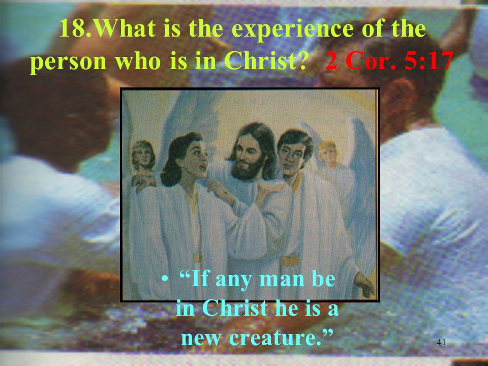 41 18.What is the experience of the person who is in Christ.