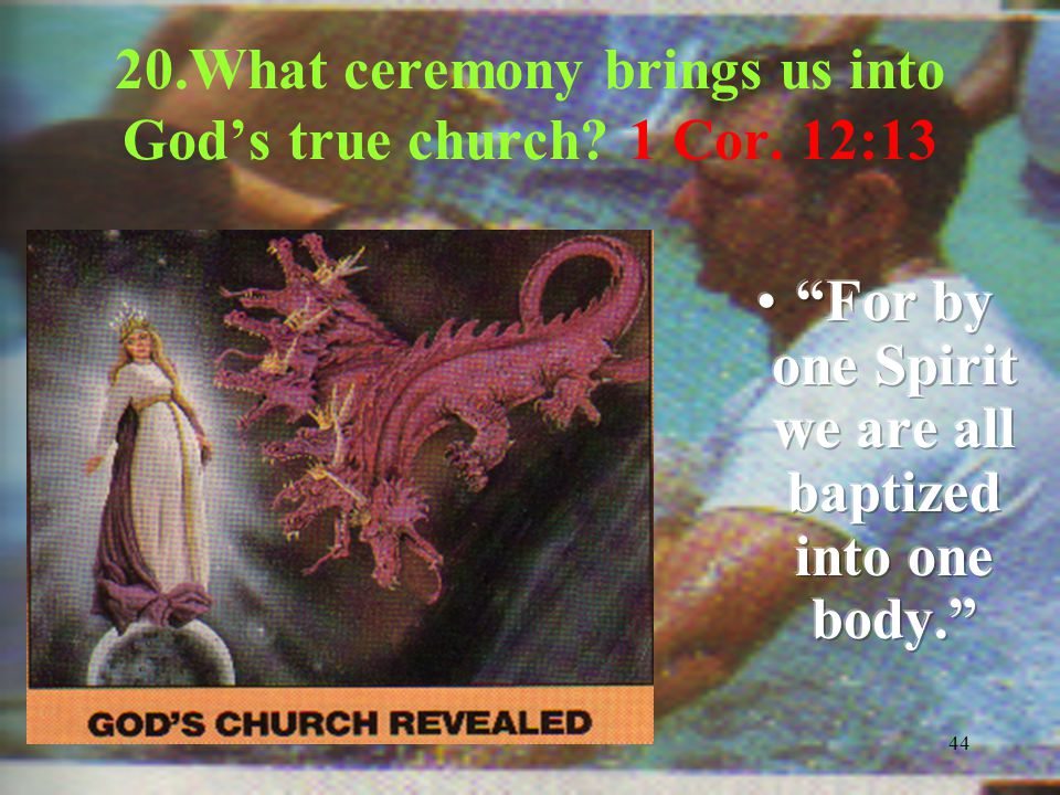 44 20.What ceremony brings us into God's true church? 1 Cor. 12:13