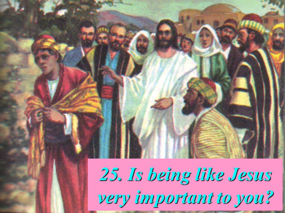 25. Is being like Jesus very important to you?