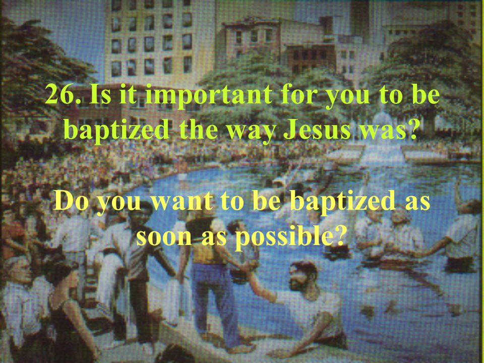 26. Is it important for you to be baptized the way Jesus was.