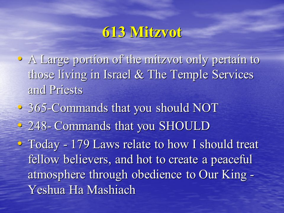 613 Mitzvot A Large portion of the mitzvot only pertain to those living in Israel & The Temple Services and Priests A Large portion of the mitzvot only pertain to those living in Israel & The Temple Services and Priests 365-Commands that you should NOT 365-Commands that you should NOT 248- Commands that you SHOULD 248- Commands that you SHOULD Today - 179 Laws relate to how I should treat fellow believers, and hot to create a peaceful atmosphere through obedience to Our King - Yeshua Ha Mashiach Today - 179 Laws relate to how I should treat fellow believers, and hot to create a peaceful atmosphere through obedience to Our King - Yeshua Ha Mashiach