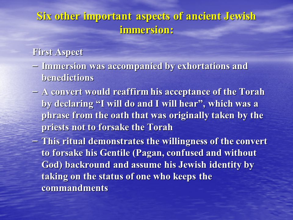 Six other important aspects of ancient Jewish immersion: First Aspect – Immersion was accompanied by exhortations and benedictions – A convert would reaffirm his acceptance of the Torah by declaring I will do and I will hear , which was a phrase from the oath that was originally taken by the priests not to forsake the Torah – This ritual demonstrates the willingness of the convert to forsake his Gentile (Pagan, confused and without God) backround and assume his Jewish identity by taking on the status of one who keeps the commandments