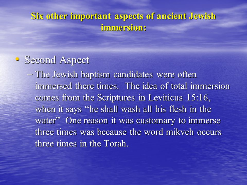 Six other important aspects of ancient Jewish immersion: Second Aspect Second Aspect – The Jewish baptism candidates were often immersed there times.