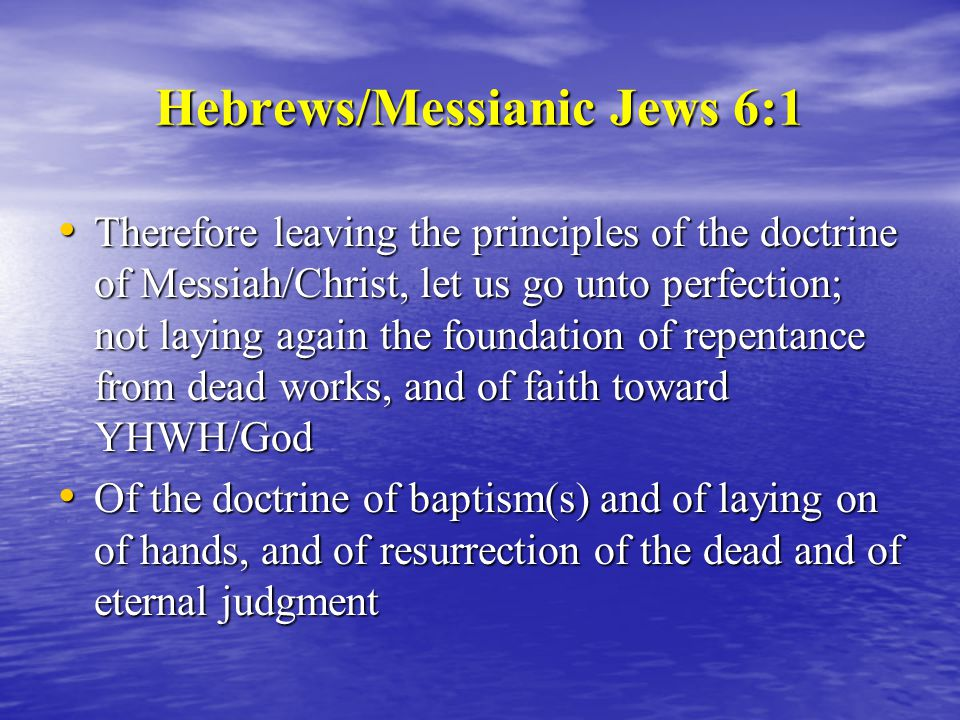 Hebrews/Messianic Jews 6:1 Therefore leaving the principles of the doctrine of Messiah/Christ, let us go unto perfection; not laying again the foundation of repentance from dead works, and of faith toward YHWH/God Therefore leaving the principles of the doctrine of Messiah/Christ, let us go unto perfection; not laying again the foundation of repentance from dead works, and of faith toward YHWH/God Of the doctrine of baptism(s) and of laying on of hands, and of resurrection of the dead and of eternal judgment Of the doctrine of baptism(s) and of laying on of hands, and of resurrection of the dead and of eternal judgment