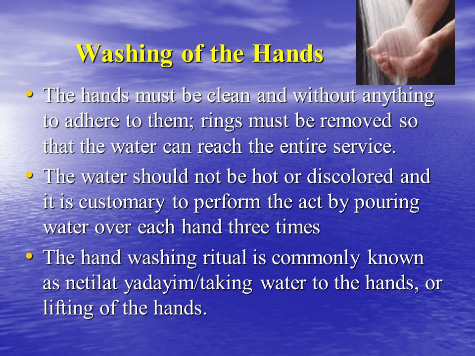 Washing of the Hands Washing of the Hands The hands must be clean and without anything to adhere to them; rings must be removed so that the water can reach the entire service.