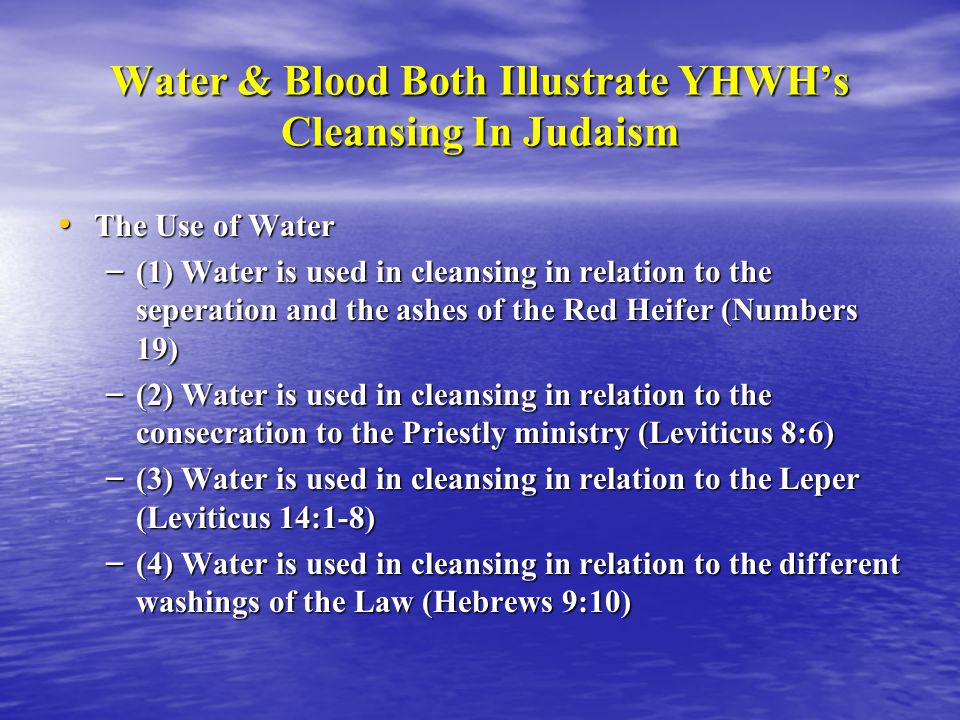 Water & Blood Both Illustrate YHWH's Cleansing In Judaism The Use of Water The Use of Water – (1) Water is used in cleansing in relation to the seperation and the ashes of the Red Heifer (Numbers 19) – (2) Water is used in cleansing in relation to the consecration to the Priestly ministry (Leviticus 8:6) – (3) Water is used in cleansing in relation to the Leper (Leviticus 14:1-8) – (4) Water is used in cleansing in relation to the different washings of the Law (Hebrews 9:10)