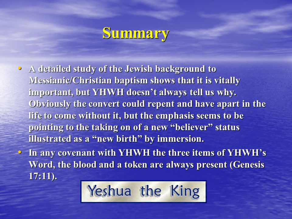 Summary A detailed study of the Jewish background to Messianic/Christian baptism shows that it is vitally important, but YHWH doesn't always tell us why.