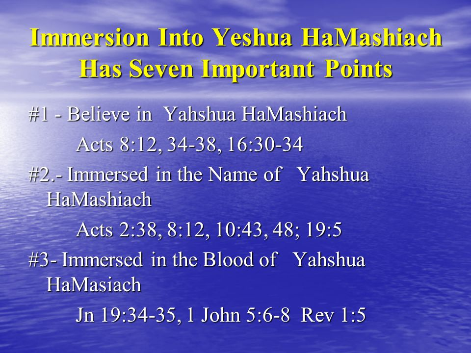 Immersion Into Yeshua HaMashiach Has Seven Important Points #1 - Believe in Yahshua HaMashiach Acts 8:12, 34-38, 16:30-34 #2.- Immersed in the Name of Yahshua HaMashiach Acts 2:38, 8:12, 10:43, 48; 19:5 #3- Immersed in the Blood of Yahshua HaMasiach Jn 19:34-35, 1 John 5:6-8 Rev 1:5