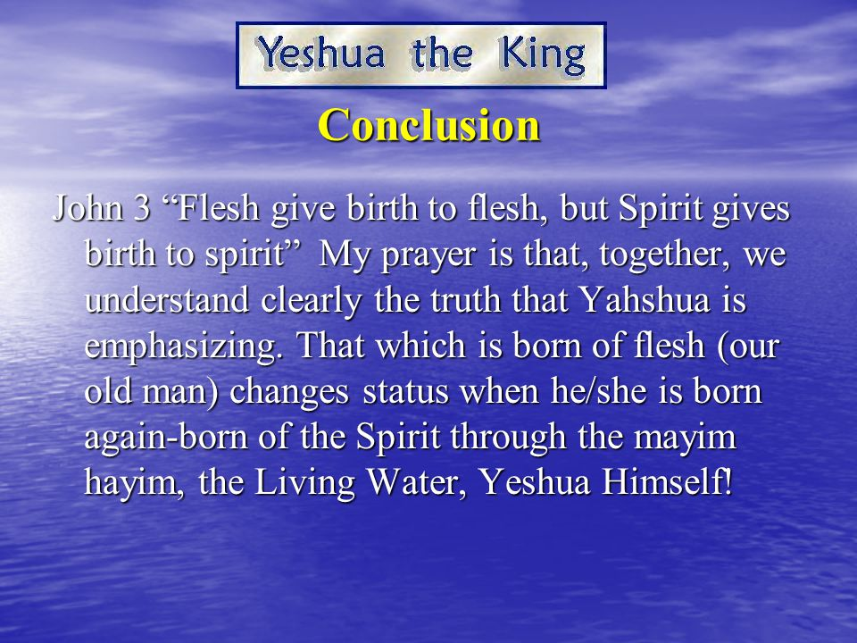 Conclusion John 3 Flesh give birth to flesh, but Spirit gives birth to spirit My prayer is that, together, we understand clearly the truth that Yahshua is emphasizing.