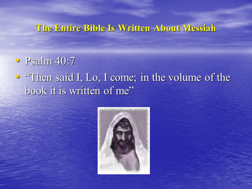 The Entire Bible Is Written About Messiah Psalm 40:7 Psalm 40:7 Then said I, Lo, I come; in the volume of the book it is written of me Then said I, Lo, I come; in the volume of the book it is written of me