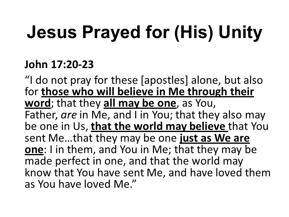 """Jesus Prayed for (His) Unity John 17:20-23 """"I do not pray for these [apostles] alone, but also for those who will believe in Me through their word; th"""
