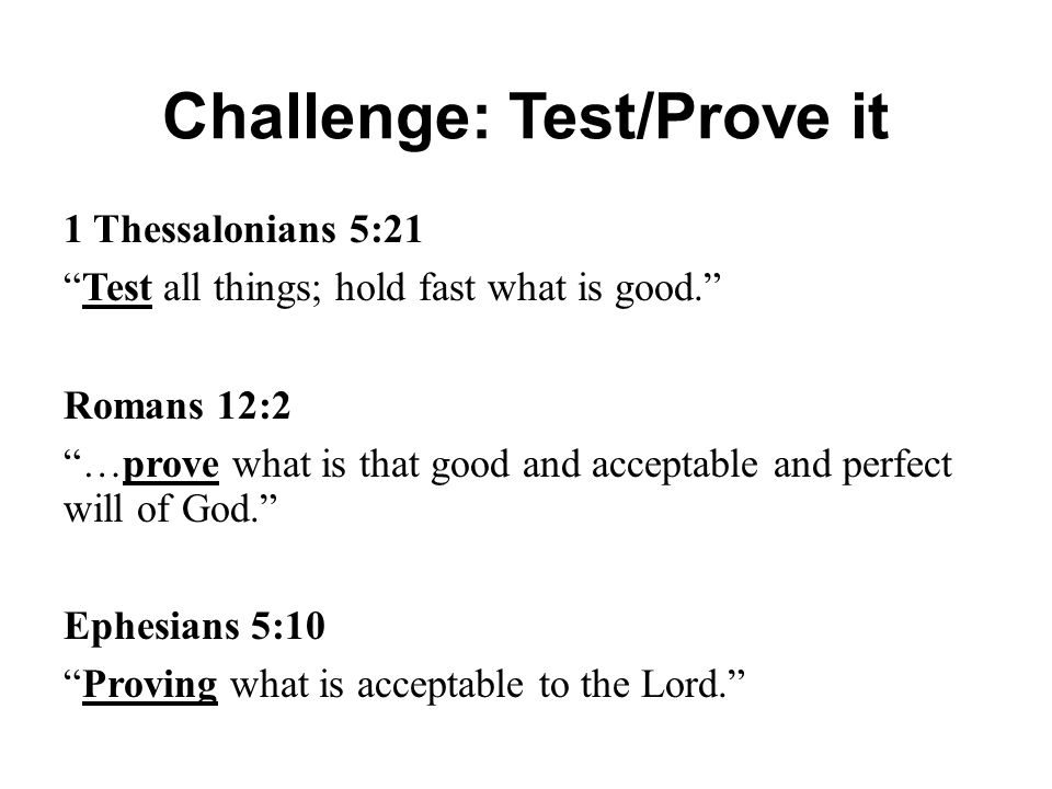 """Challenge: Test/Prove it 1 Thessalonians 5:21 """"Test all things; hold fast what is good."""" Romans 12:2 """"…prove what is that good and acceptable and perf"""
