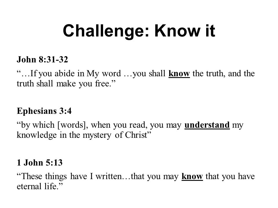 """Challenge: Know it John 8:31-32 """"…If you abide in My word …you shall know the truth, and the truth shall make you free."""" Ephesians 3:4 """"by which [word"""