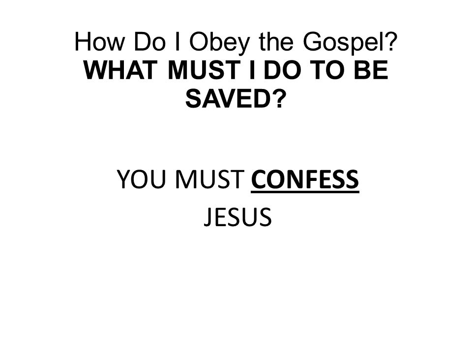 How Do I Obey the Gospel? WHAT MUST I DO TO BE SAVED? YOU MUST CONFESS JESUS