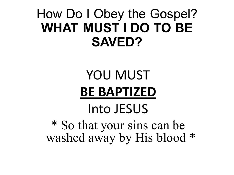 How Do I Obey the Gospel? WHAT MUST I DO TO BE SAVED? YOU MUST BE BAPTIZED Into JESUS * So that your sins can be washed away by His blood *