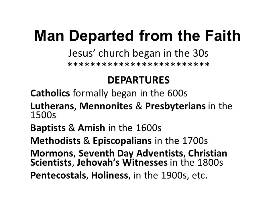 Man Departed from the Faith Jesus' church began in the 30s ************************* DEPARTURES Catholics formally began in the 600s Lutherans, Mennon