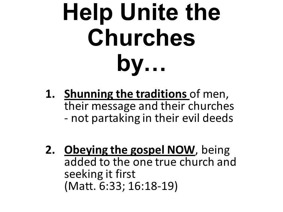 Help Unite the Churches by… 1.Shunning the traditions of men, their message and their churches - not partaking in their evil deeds 2.Obeying the gospe
