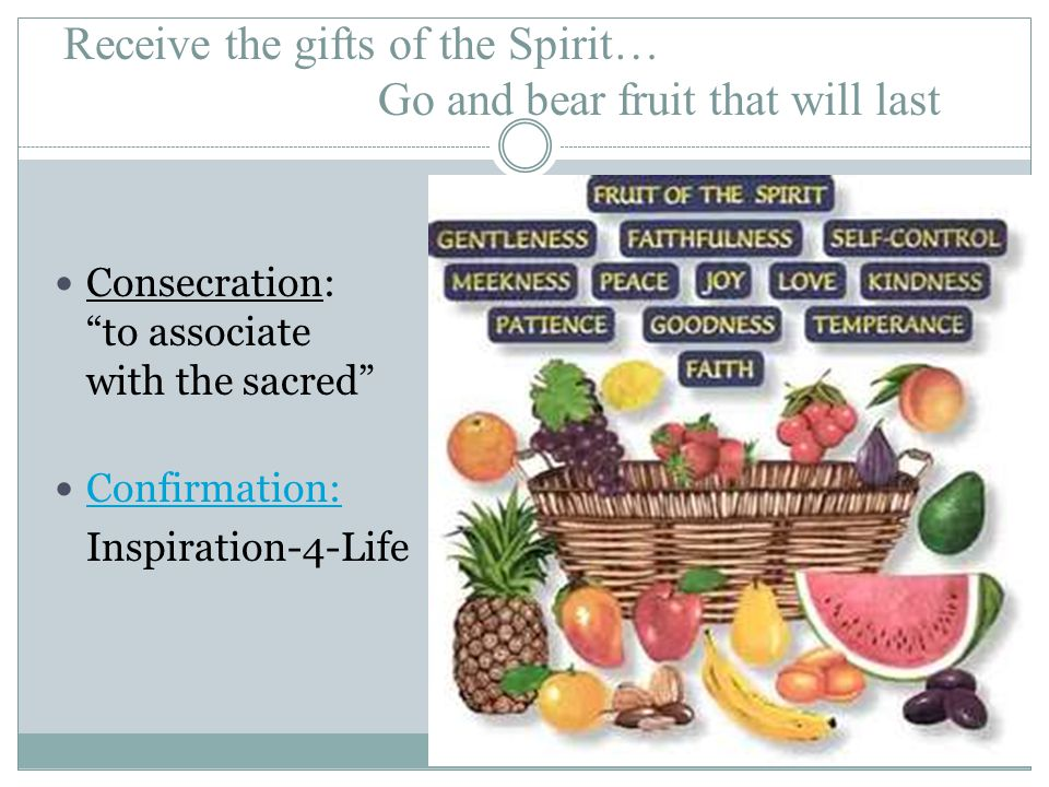 Receive the gifts of the Spirit… Go and bear fruit that will last Consecration: to associate with the sacred Confirmation: Inspiration-4-Life