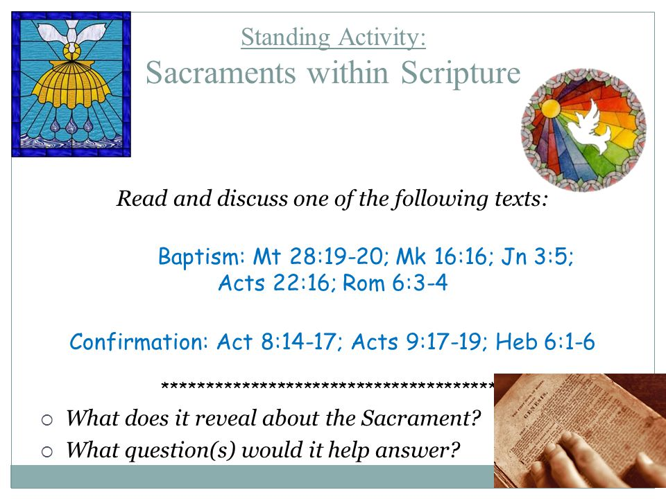 Standing Activity: Sacraments within Scripture Read and discuss one of the following texts: Baptism: Mt 28:19-20; Mk 16:16; Jn 3:5; Acts 22:16; Rom 6:3-4 Confirmation: Act 8:14-17; Acts 9:17-19; Heb 6:1-6 ***************************************  What does it reveal about the Sacrament.