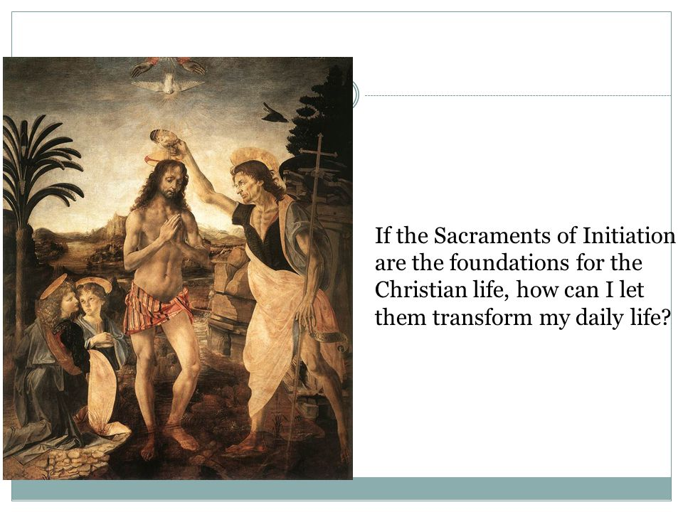 If the Sacraments of Initiation are the foundations for the Christian life, how can I let them transform my daily life?