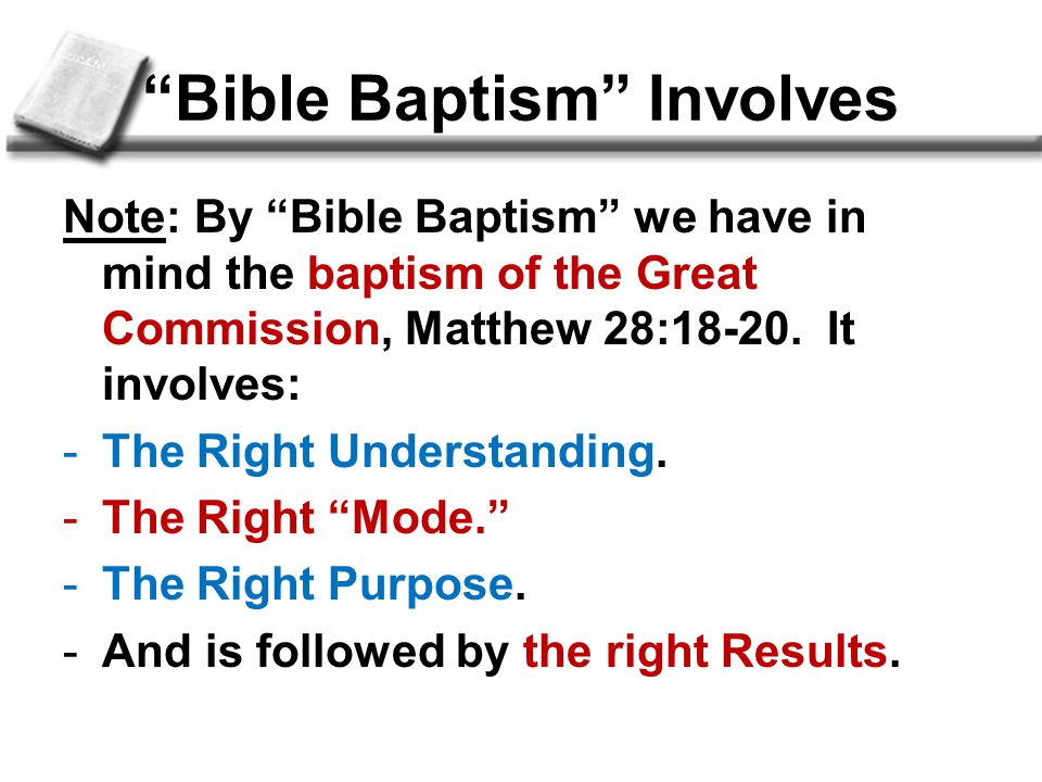 Bible Baptism Involves Note: By Bible Baptism we have in mind the baptism of the Great Commission, Matthew 28:18-20.