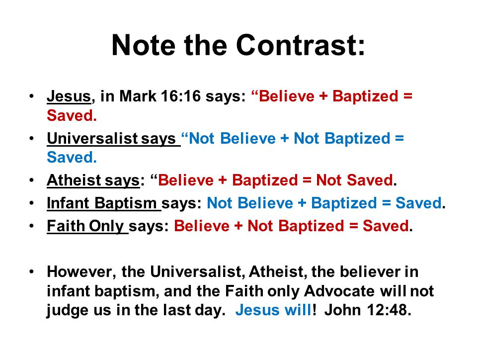 Note the Contrast: Jesus, in Mark 16:16 says: Believe + Baptized = Saved.