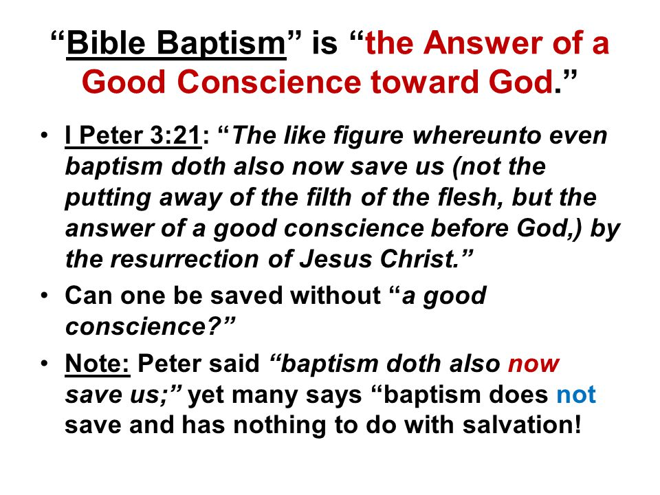 Bible Baptism is the Answer of a Good Conscience toward God. I Peter 3:21: The like figure whereunto even baptism doth also now save us (not the putting away of the filth of the flesh, but the answer of a good conscience before God,) by the resurrection of Jesus Christ. Can one be saved without a good conscience Note: Peter said baptism doth also now save us; yet many says baptism does not save and has nothing to do with salvation!