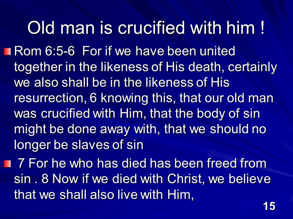 15 Old man is crucified with him .