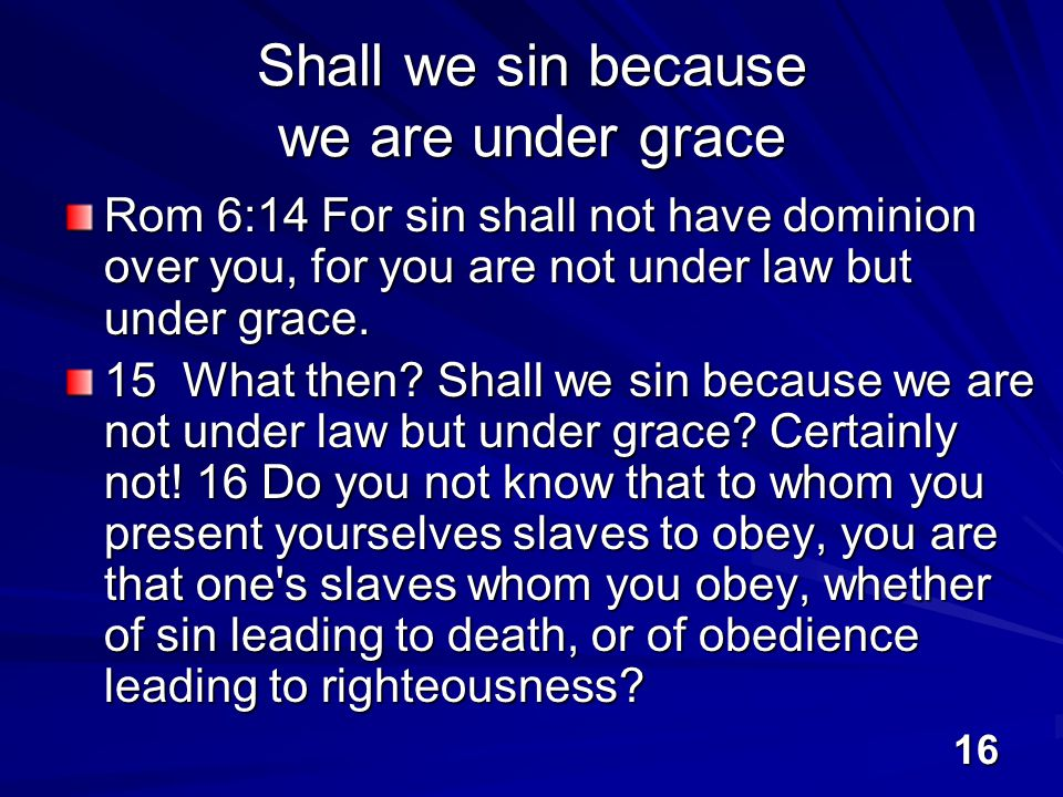 16 Shall we sin because we are under grace Rom 6:14 For sin shall not have dominion over you, for you are not under law but under grace.