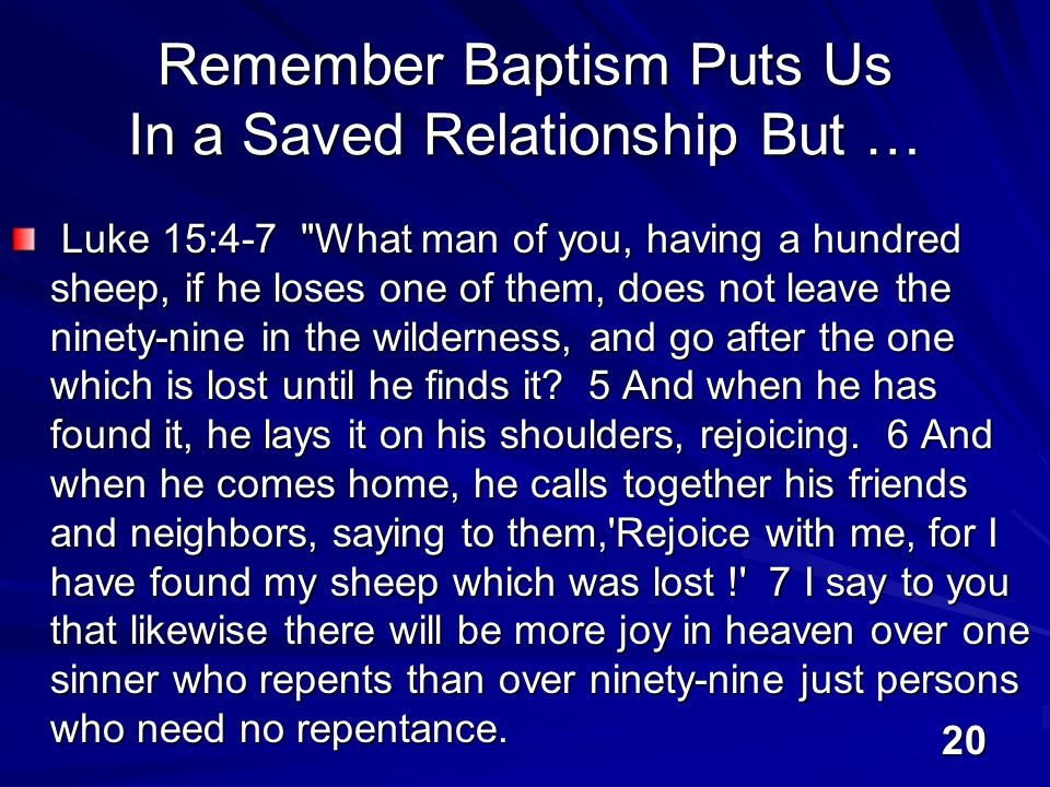 20 Remember Baptism Puts Us In a Saved Relationship But … Luke 15:4-7 What man of you, having a hundred sheep, if he loses one of them, does not leave the ninety-nine in the wilderness, and go after the one which is lost until he finds it.
