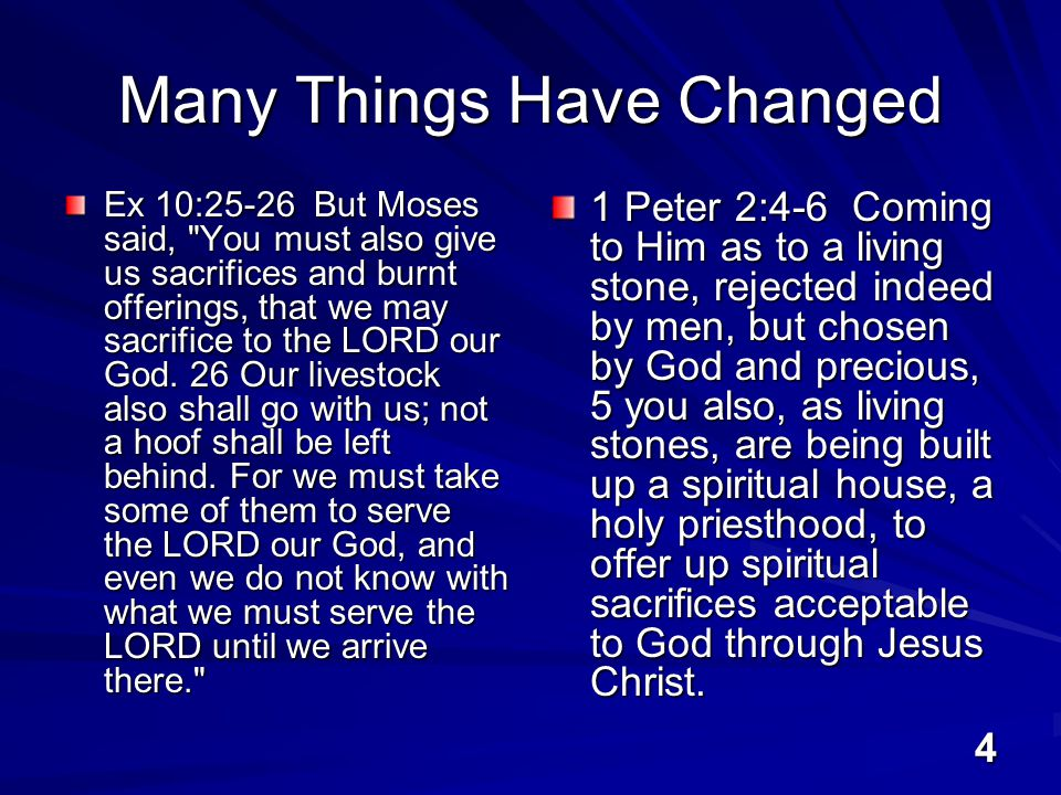 4 Many Things Have Changed Ex 10:25-26 But Moses said, You must also give us sacrifices and burnt offerings, that we may sacrifice to the LORD our God.