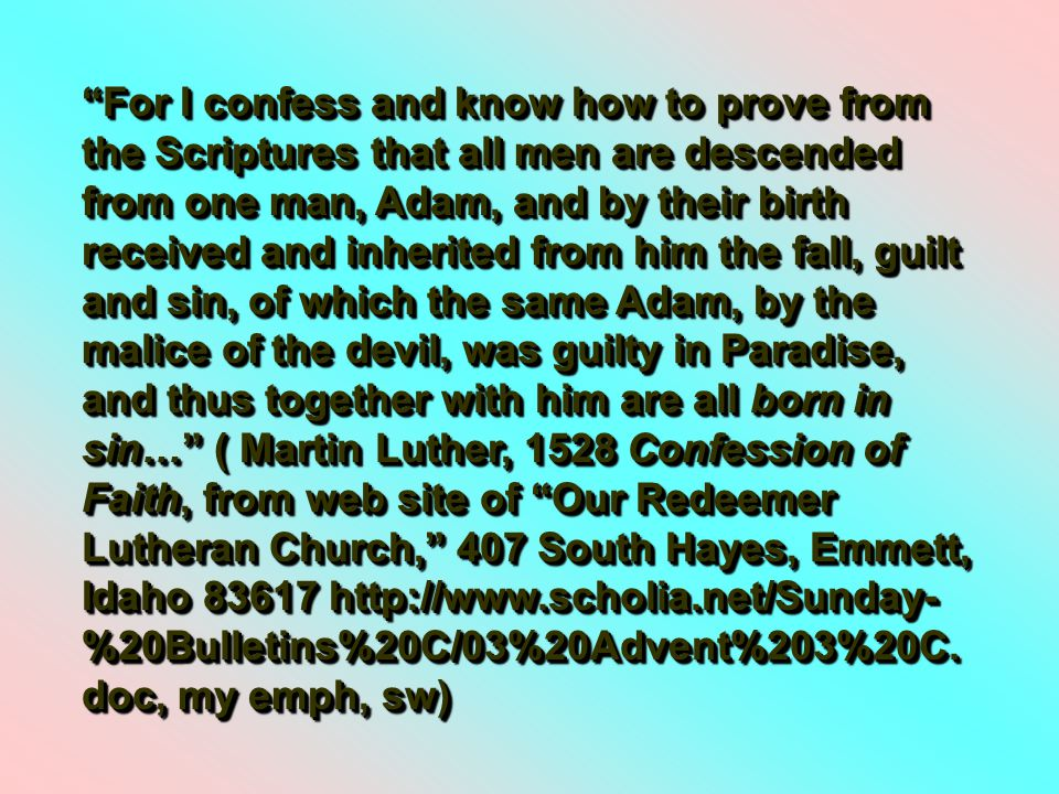 For I confess and know how to prove from the Scriptures that all men are descended from one man, Adam, and by their birth received and inherited from him the fall, guilt and sin, of which the same Adam, by the malice of the devil, was guilty in Paradise, and thus together with him are all born in sin… ( Martin Luther, 1528 Confession of Faith, from web site of Our Redeemer Lutheran Church, 407 South Hayes, Emmett, Idaho 83617 http://www.scholia.net/Sunday- %20Bulletins%20C/03%20Advent%203%20C.