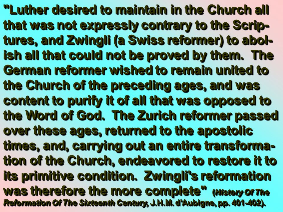 Luther desired to maintain in the Church all that was not expressly contrary to the Scrip- tures, and Zwingli (a Swiss reformer) to abol- ish all that could not be proved by them.