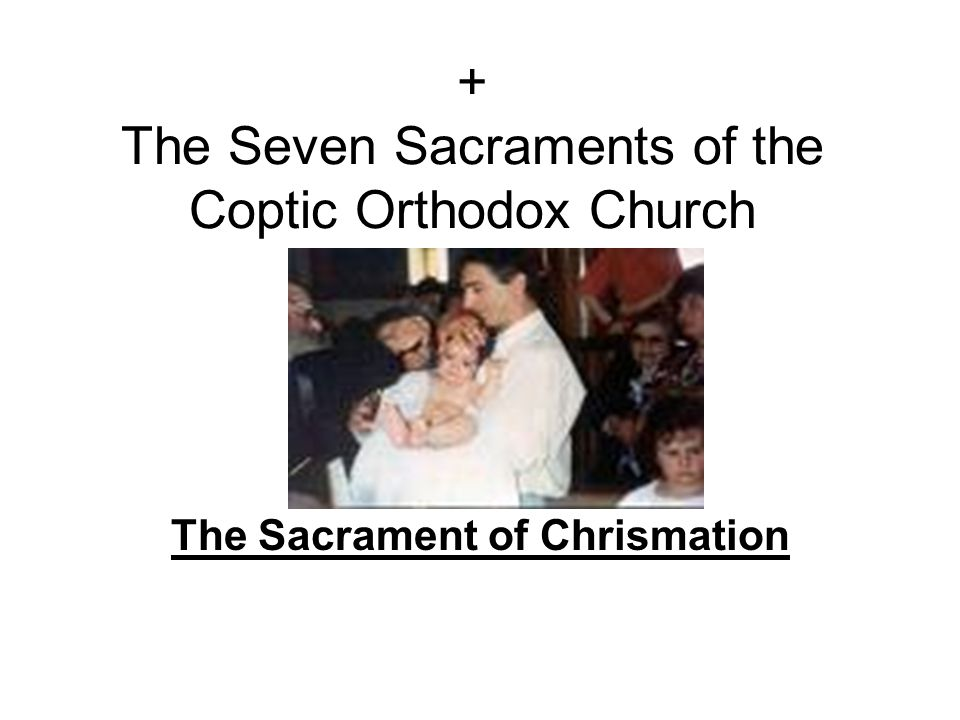+ The Seven Sacraments of the Coptic Orthodox Church The Sacrament of Chrismation
