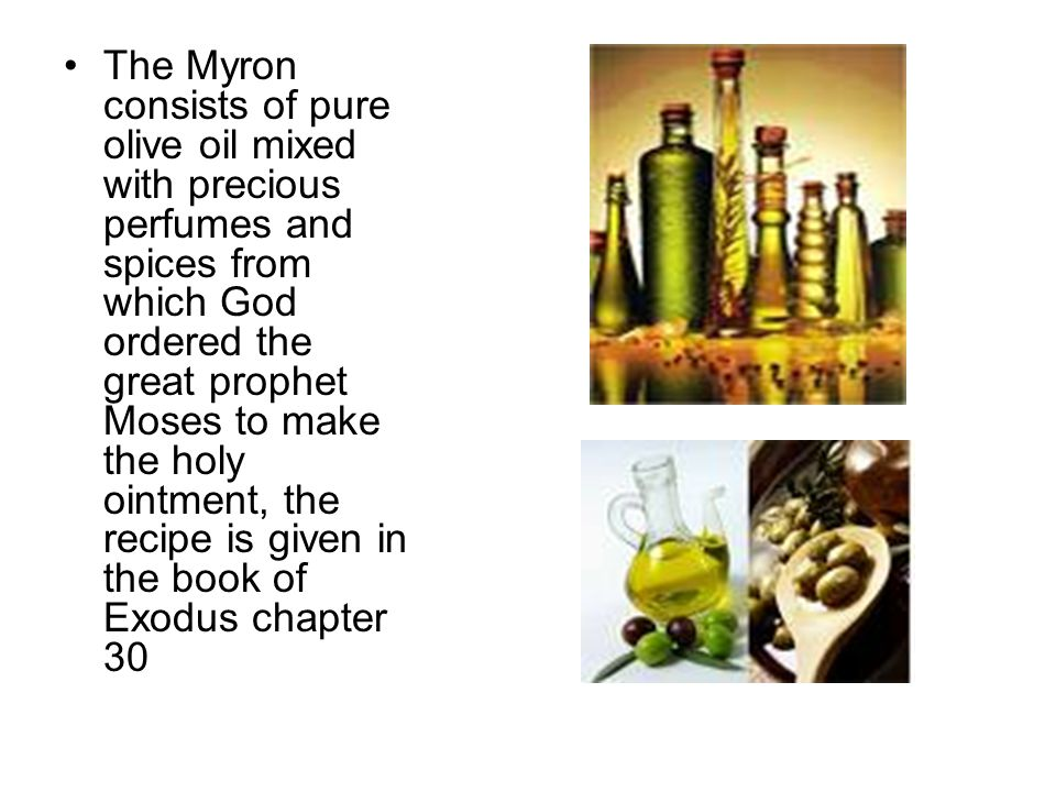 The Myron consists of pure olive oil mixed with precious perfumes and spices from which God ordered the great prophet Moses to make the holy ointment, the recipe is given in the book of Exodus chapter 30