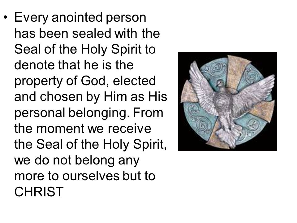 Every anointed person has been sealed with the Seal of the Holy Spirit to denote that he is the property of God, elected and chosen by Him as His personal belonging.