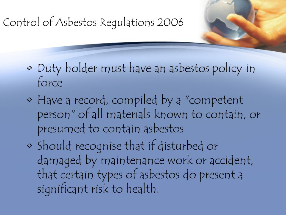 Control of Asbestos Regulations 2006 Duty holder must have an asbestos policy in force Have a record, compiled by a competent person of all materials known to contain, or presumed to contain asbestos Should recognise that if disturbed or damaged by maintenance work or accident, that certain types of asbestos do present a significant risk to health.