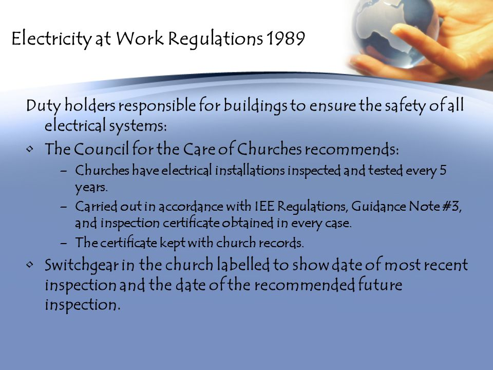Electricity at Work Regulations 1989 Duty holders responsible for buildings to ensure the safety of all electrical systems: The Council for the Care of Churches recommends: –Churches have electrical installations inspected and tested every 5 years.