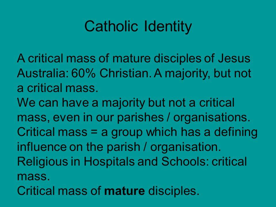 Catholic Identity A critical mass of mature disciples of Jesus Australia: 60% Christian.