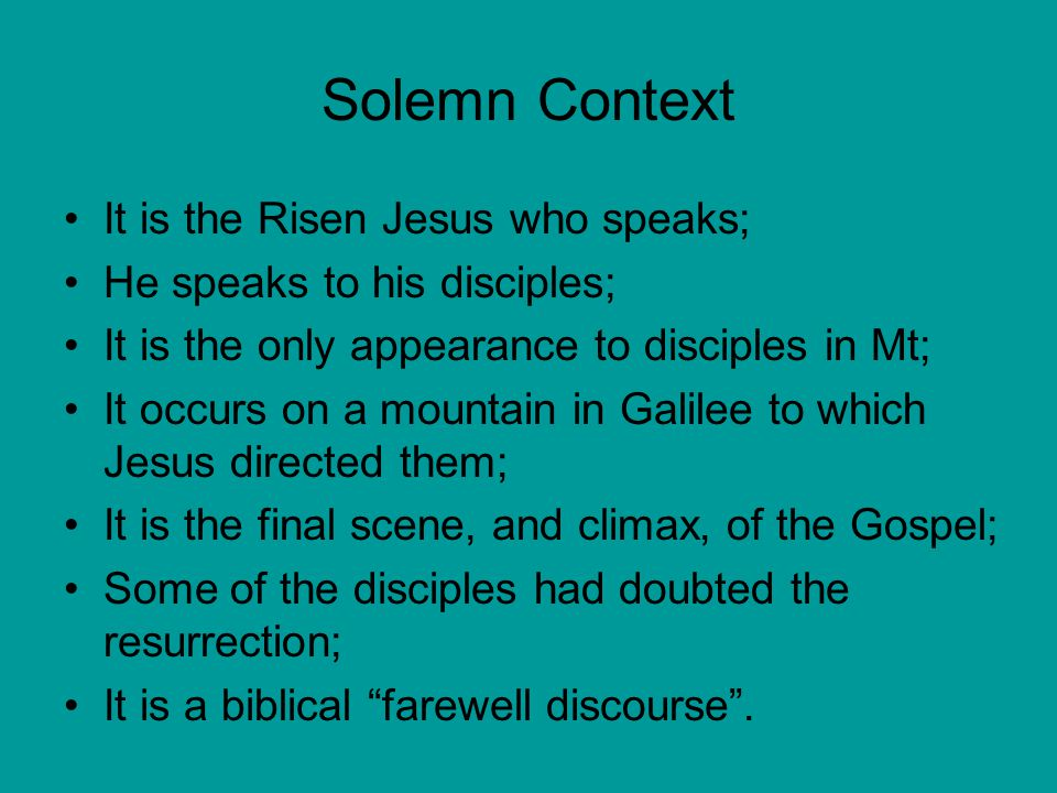 Solemn Context It is the Risen Jesus who speaks; He speaks to his disciples; It is the only appearance to disciples in Mt; It occurs on a mountain in Galilee to which Jesus directed them; It is the final scene, and climax, of the Gospel; Some of the disciples had doubted the resurrection; It is a biblical farewell discourse .