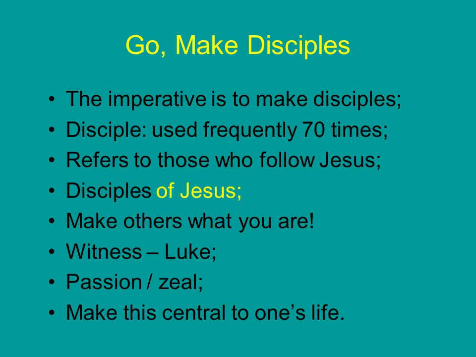 Go, Make Disciples The imperative is to make disciples; Disciple: used frequently 70 times; Refers to those who follow Jesus; Disciples of Jesus; Make others what you are.