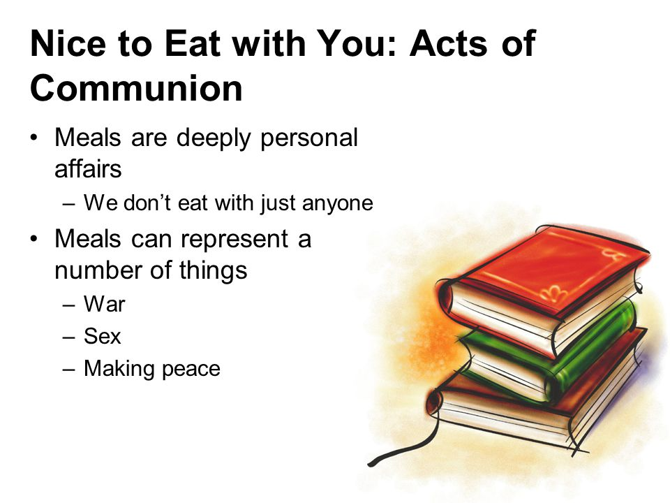 Nice to Eat with You: Acts of Communion Meals are deeply personal affairs –We don't eat with just anyone Meals can represent a number of things –War –Sex –Making peace