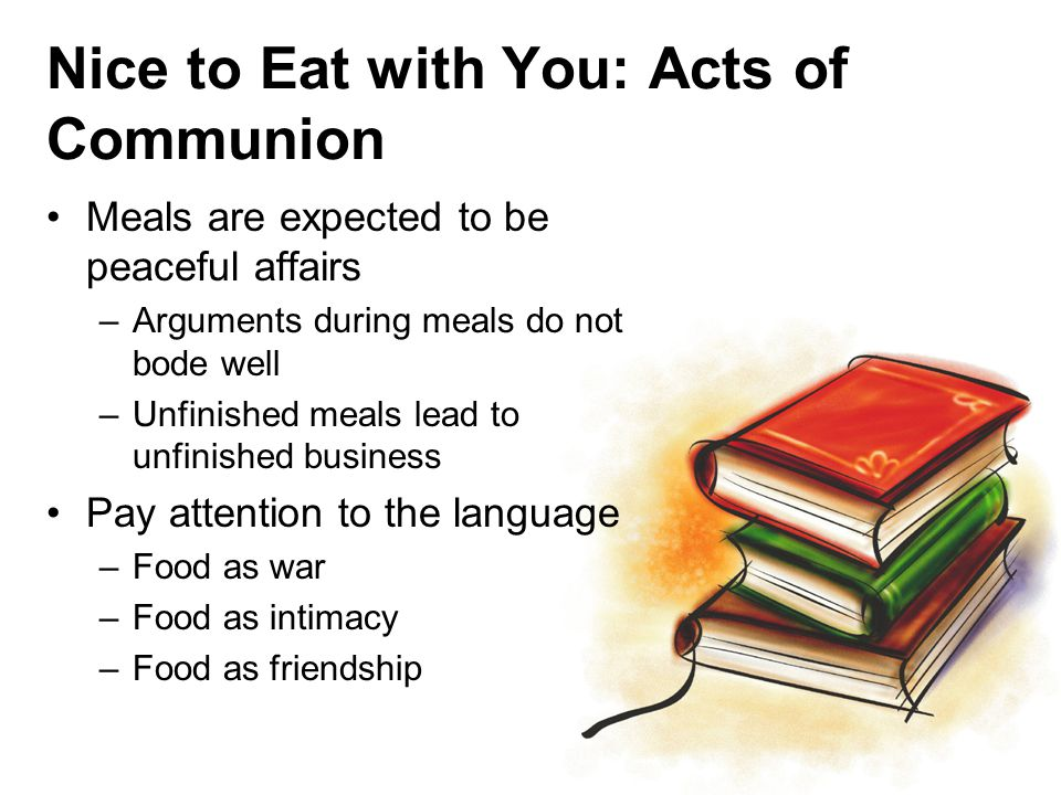 Nice to Eat with You: Acts of Communion Meals are expected to be peaceful affairs –Arguments during meals do not bode well –Unfinished meals lead to unfinished business Pay attention to the language –Food as war –Food as intimacy –Food as friendship